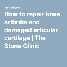 How to repair knee arthritis and damaged articular cartilage | The Stone Clinic