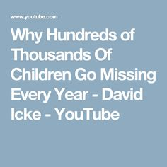 Why Hundreds of Thousands Of Children Go Missing Every Year - David Icke - YouTube