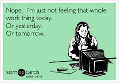 Nope. I'm just not feeling that whole work thing today. Or yesterday. Or tomorrow.