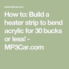 How to: Build a heater strip to bend acrylic for 30 bucks or less! -     MP3Car.com