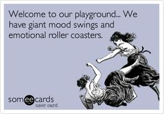 Welcome to our playground... We have giant mood swings and emotional roller coasters.