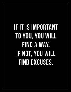 If it is important to you, you will find a way. If not, you will find excuses.