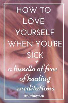 How to love yourself when you're sick, plus a bundle of free meditations to help you feel better.