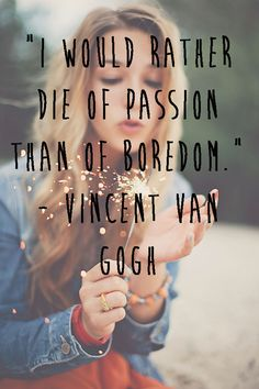 """I would rather die of passion than of boredom"" Vincent van gogh"