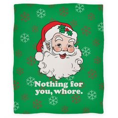 Nothing For You, Whore: Remember, Santa keeps a list and checks it twice! Perfect for the holiday season! If Santa is known for one thing, it's his big, powerful, booming ho's! Perfect for this holiday season! This funny holiday shirt will bring joy to passers-by and laughs to your friends and family! Everyone knows that Santa's a huge pervert. All he talks about is his huge sack, naughty girls, and ho ho hos! #christmas #santa #holidays #xmas #party #drinking #winter #gifts #snowflakes