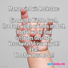 Mamas sind wie Rockstars: Sie machen Nächte durch. Ihre Fans wollen zu ihnen ins Bett. Überall wo sie sind ist lautes Geschrei. Verschwitzt? Frisur kaputt? Egal! The show must go on. #zitat