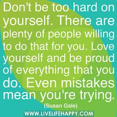 Don't be too hard on yourself. There are plenty of people willing to do that for you. Love yourself and be proud of everything that you do. Even mistakes mean you're trying.  by deeplifequotes, via Flickr