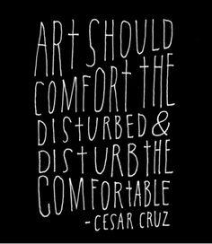 Art should comfort the disturbed and disturb the comfortable  - Cesar Cruz