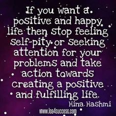 If you want a positive and happy life then stop feeling self pity or seeing attention for your problems and take action towards creating a positive and fulfilling life.