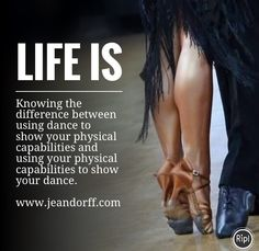 Life is: Knowing the difference between using dance to show your physical capabilities and using your physical capabilities to show your dance.  www.jeandorff.com  #dance #holisticliving #dancecoach #performancroach #jeandorff #lifeis