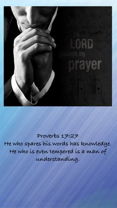 Proverbs 17:27 He who spares his words has knowledge. He who is even tempered is a man of understanding.