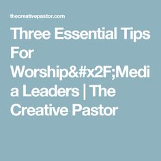 Three Essential Tips For Worship/Media Leaders | The Creative Pastor