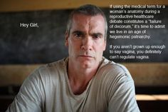 Feminist Henry Rollins. Funny how many ruder or slang terms for vagina and other parts of our anatomy are allowed on TV, online, and I bet they've been used in some of the same courtrooms and legislative debates that wouldn't allow the proper terms.