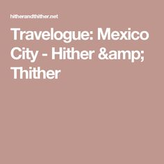 Travelogue: Mexico City - Hither & Thither
