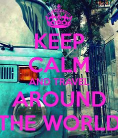 KEEP CALM AND TRAVEL AROUND THE WORLD