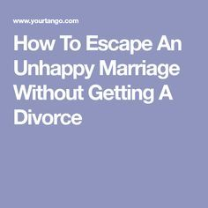 How To Escape An Unhappy Marriage Without Getting A Divorce