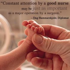 """Constant attention by a good nurse may be just as important as a major operation by a surgeon."" Dag Hammarskjold, Diplomat"