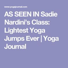 AS SEEN IN Sadie Nardini's Class: Lightest Yoga Jumps Ever   Yoga Journal