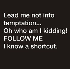 Lead me not into temptation ... ..j