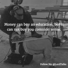 Money can buy an education but it can not buy you common sense.