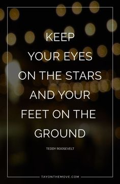 Positive Quotes: Keep your eyes on the stars and your feet on the ground -Teddy Roosevelt