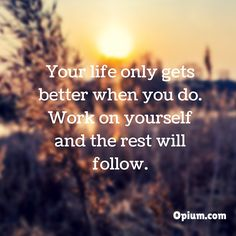 In order for your life to get better you have to be willing to work on yourself.