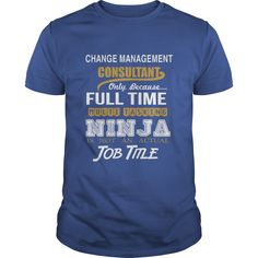 CHANGE MANAGEMENT CONSULTANT ONLY BECAUSE FULL TIME MULTI TASKING NINJA JOB TITLE #gift #ideas #Popular #Everything #Videos #Shop #Animals #pets #Architecture #Art #Cars #motorcycles #Celebrities #DIY #crafts #Design #Education #Entertainment #Food #drink #Gardening #Geek #Hair #beauty #Health #fitness #History #Holidays #events #Home decor #Humor #Illustrations #posters #Kids #parenting #Men #Outdoors #Photography #Products #Quotes #Science #nature #Sports #Tattoos #Technology #Travel…