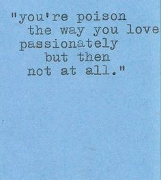 you're poison the way you love passionately but then not at all