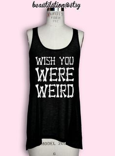Hey, I found this really awesome Etsy listing at http://www.etsy.com/listing/115386770/wish-you-were-weird-long-semi-sheer-tank