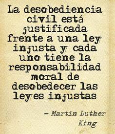 La desobediencia civil está justificada frente a una ley injusta y cada uno tiene la responsabilidad moral de desobedecer las leyes injustas (Martin Luther King)