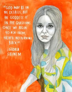 God may be in the details, but the goddess is in the questions. Once we begin to ask them, there's no turning back. ~Gloria Steinem