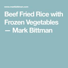 Beef Fried Rice with Frozen Vegetables — Mark Bittman Beef Fried Rice, Mark Bittman, Rice Wine, Frozen Vegetables, Chinese Food, Chinese Recipes, Quick Meals, Fries, Stuffed Peppers