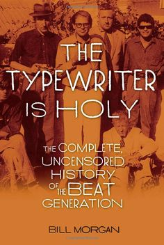 The Typewriter Is Holy: The Complete, Uncensored History of the Beat Generation  -   Bill Morgan