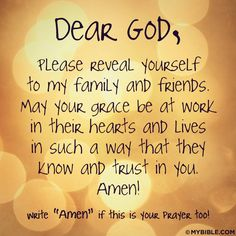Dear God, Please reveal yourself to my family and friends. May your grace be at work in their hearts and lives in such a way that they know and trust in you. Amen!