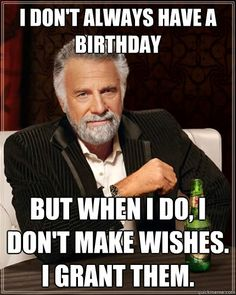 I don't always have a birthday, but when I do, I don't make wishes, I grant them. - Dos Equis Man