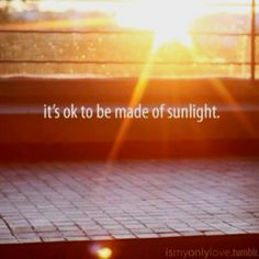 Sunshine, i'm made of it, i love sunshine on my face.