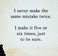 "Motivational Quotes/Inspirational Quotes - ""I never make the same mistake twice. I make it five or six times, just to be sure!"" - Author Unknown"