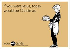 Happy Birthday - If you were Jesus today would be Christmas.