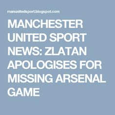 MANCHESTER UNITED SPORT NEWS: ZLATAN APOLOGISES FOR MISSING ARSENAL GAME