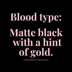 Blood type: Matte black with a hint of gold. Sassy Quotes, True Quotes, Quotes To Live By, Motivational Quotes, Funny Quotes, Inspirational Quotes, Humor Quotes, Funny Humor, Mood Quotes