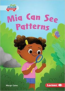KISS THE BOOK Jr.:   Mia Can See Patterns by Margo Gates.  EARLY READER. Lerner, 2019. $22 (HC), $7 (PB).  9781541558519 Content: G   BUYING ADVISORY: Pre-K - ADVISABLE  AUDIENCE APPEAL: AVERAGE  A little girl explores the patterns around her in nature. Each page spread has a short sentence which is then repeated on the next page with a different pattern word end. Easy for a newly-minted reader to pick up the meaning of each new word using context and visual clues.