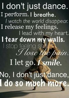 I don't just dance. I perform. I breathe. I watch the world disappear. I release my feelings. I lead with my heart. I get down my walls. I stop feeling sad. I lose the pain. I smile. No, I don't just dance. Dance Like No One Is Watching, Just Dance, Dance Is Life, Dance Moms, Zouk Dance, Dance Motivation, Life Motivation, Ballet Quotes, Dancer Quotes
