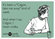 """It's been a """"Calgon, take me away"""" kind of week. And when I say Calgon, I mean vodka."""