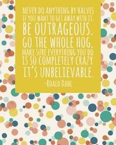 BE OUTRAGEOUS. Good old Dahl. This is just simply the most fantastic advice!