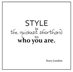 """""""Style is the quickest shorthand to who you are."""" -Stacy London"""