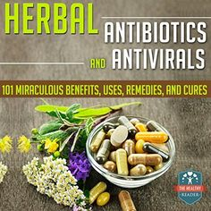 Herbal Antibiotics and Antivirals: 101 Miraculous Benefits, Uses, Remedies, And Cures (Herbal Antibiotics and Antivirals for Beginners - Natural Medicine - Herbal Remedies - Holistic Cures) by The Healthy Reader, http://www.amazon.com/dp/B00RPW5JX4/ref=cm_sw_r_pi_dp_vekRub0EBK8VZ