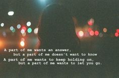 I wish I had some answers so maybe we could move on together or part ways and I could let them go