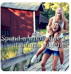 Best friend bucket list- spend a whole day at a farm!