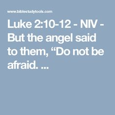 "Luke 2:10-12 - NIV - But the angel said to them, ""Do not be afraid. ..."
