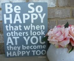 Be So Happy That When Others Look at You They Become Happy Too - Hand Painted Typography Art Distressed Wood Sign. $45.00, via Etsy.